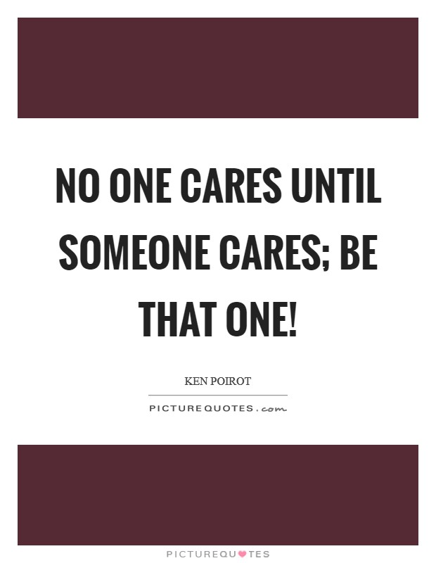 No one cares until someone cares; be that one! Picture Quote #1