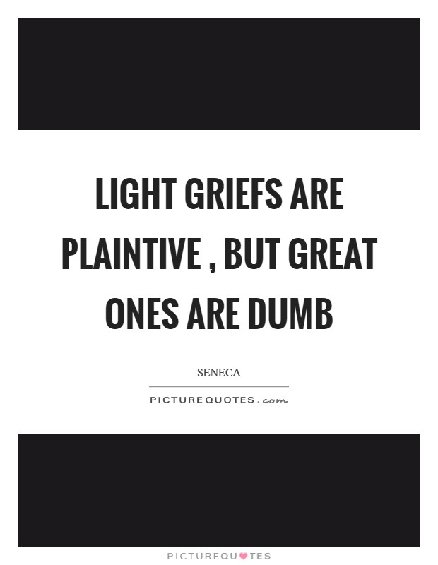 Light griefs are plaintive , but great ones are dumb Picture Quote #1