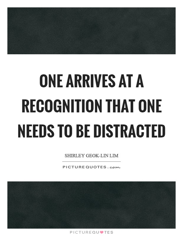 One arrives at a recognition that one needs to be distracted Picture Quote #1