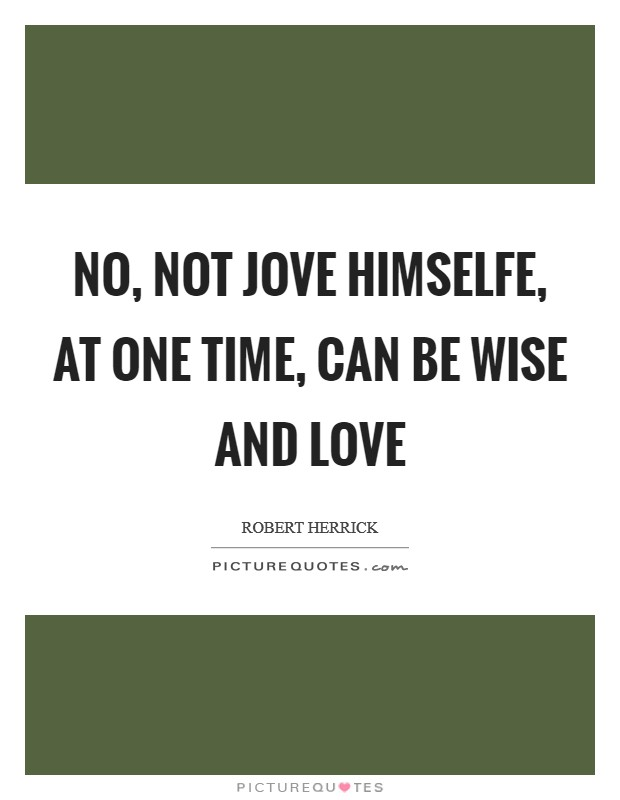 No, not Jove Himselfe, at one time, can be wise and love Picture Quote #1