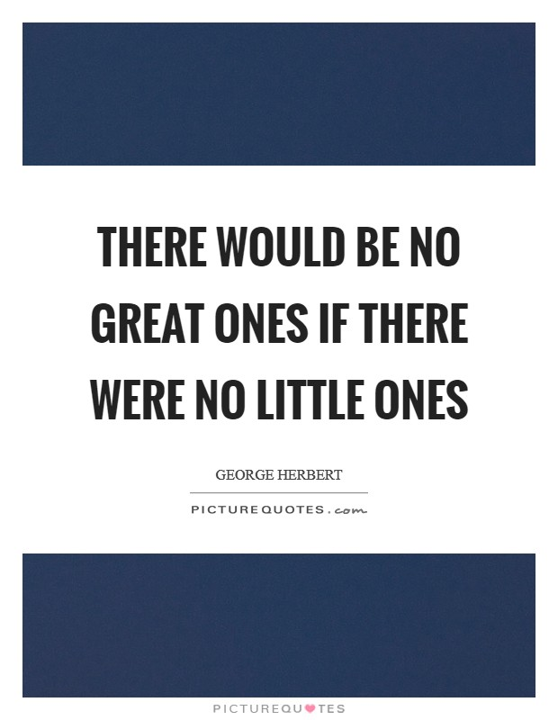 There would be no great ones if there were no little ones Picture Quote #1