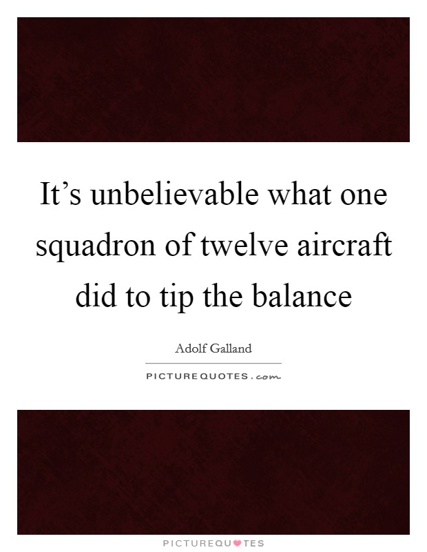 It's unbelievable what one squadron of twelve aircraft did to tip the balance Picture Quote #1