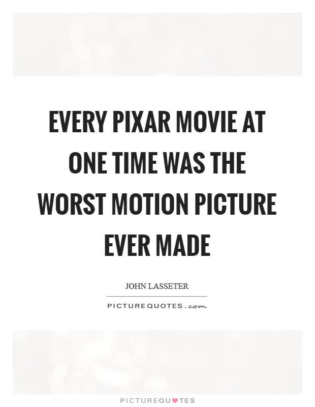 Every Pixar movie at one time was the worst motion picture ever made Picture Quote #1