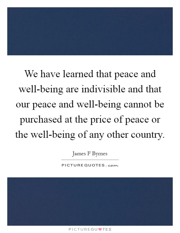 We have learned that peace and well-being are indivisible and that our peace and well-being cannot be purchased at the price of peace or the well-being of any other country Picture Quote #1