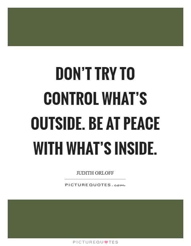Don't try to control what's outside. Be at peace with what's inside Picture Quote #1