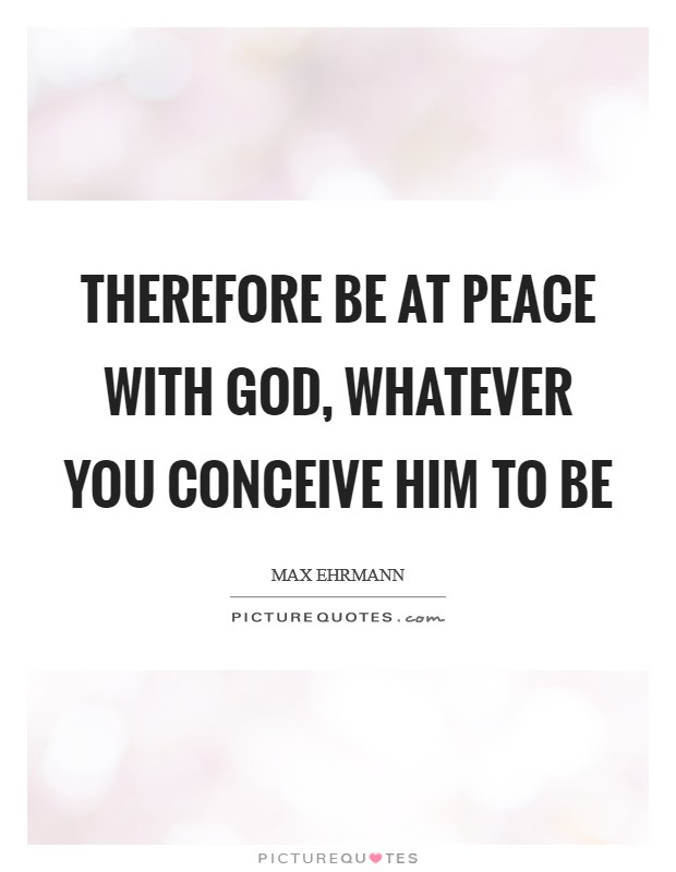 Therefore be at peace with God, whatever you conceive Him to be Picture Quote #1