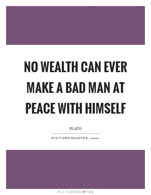 No wealth can ever make a bad man at peace with himself Picture Quote #1