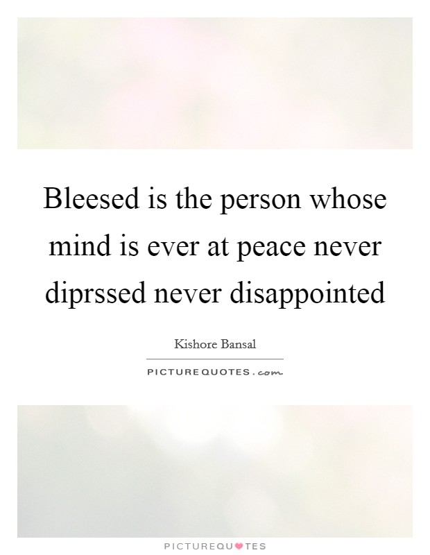Bleesed is the person whose mind is ever at peace never diprssed never disappointed Picture Quote #1