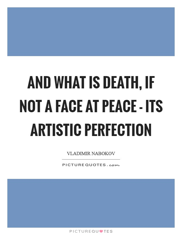 And what is death, if not a face at peace - its artistic perfection Picture Quote #1