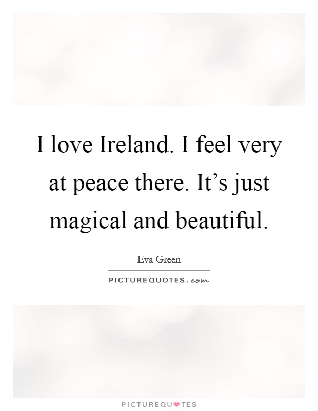 I love Ireland. I feel very at peace there. It's just magical and beautiful Picture Quote #1