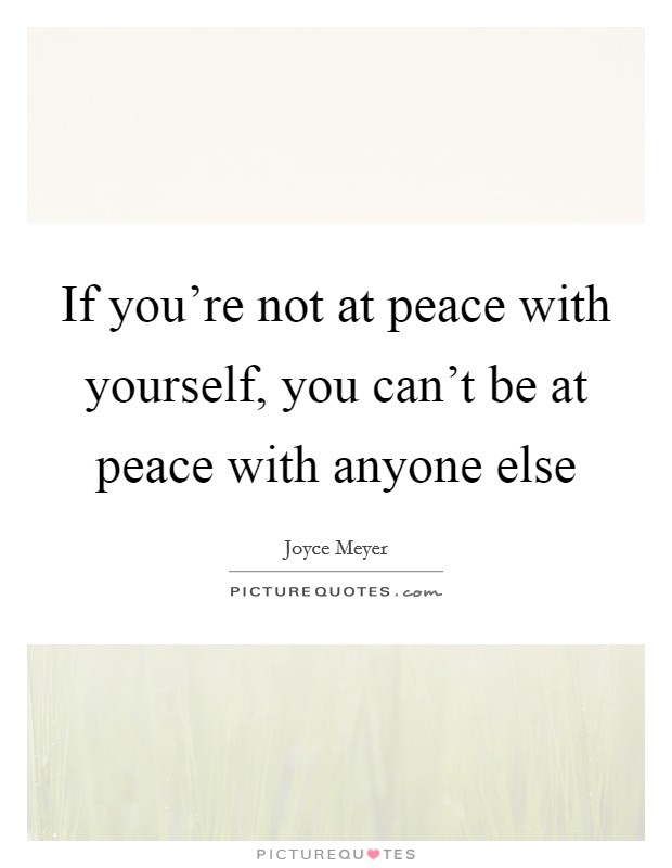 If you're not at peace with yourself, you can't be at peace with anyone else Picture Quote #1