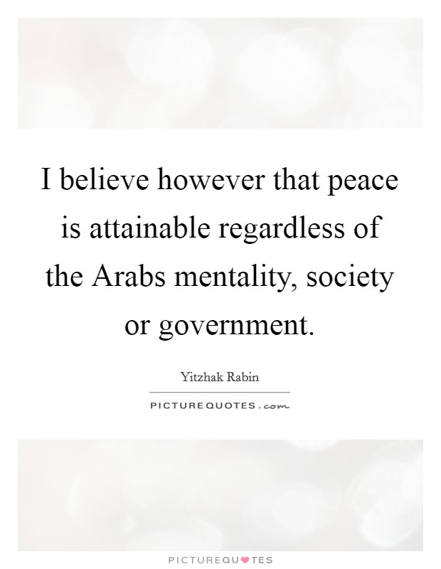 I believe however that peace is attainable regardless of the Arabs mentality, society or government. Picture Quote #1
