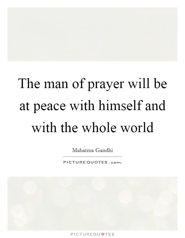 The man of prayer will be at peace with himself and with the whole world Picture Quote #1
