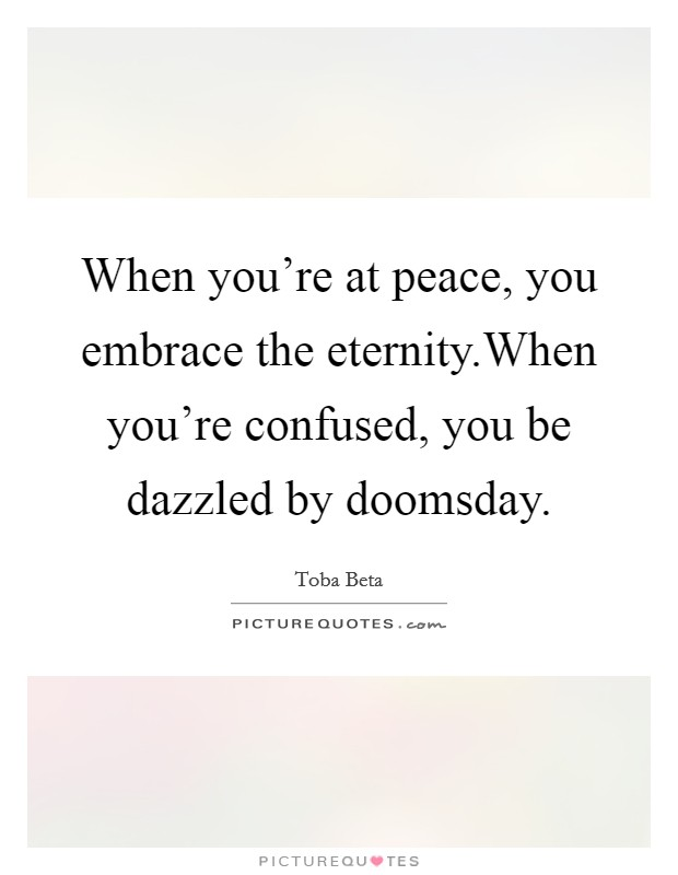 When you're at peace, you embrace the eternity.When you're confused, you be dazzled by doomsday. Picture Quote #1