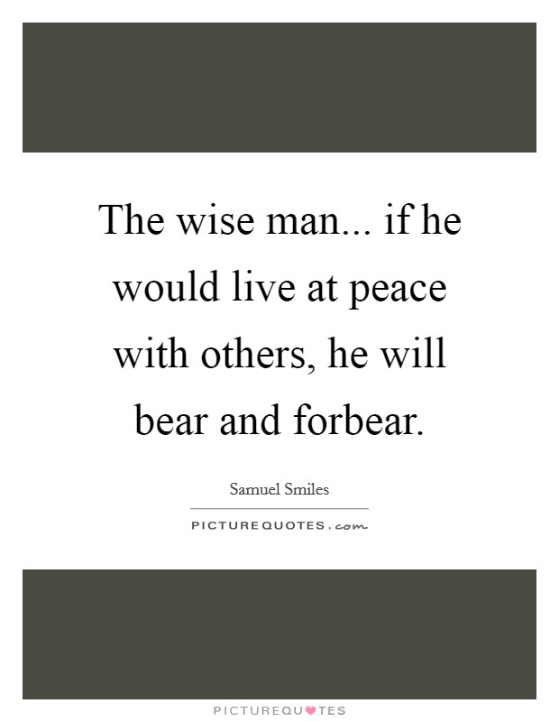 The wise man... if he would live at peace with others, he will bear and forbear Picture Quote #1