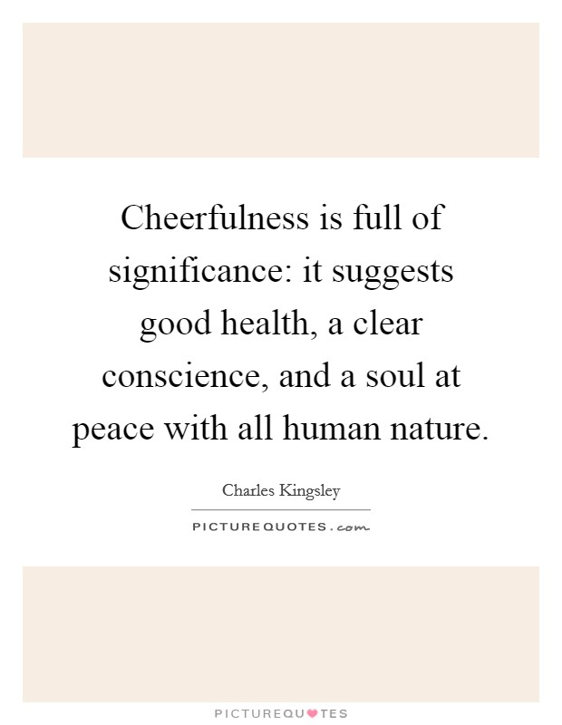 Cheerfulness is full of significance: it suggests good health, a clear conscience, and a soul at peace with all human nature Picture Quote #1