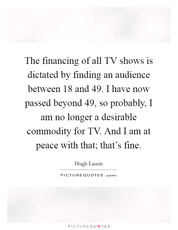 The financing of all TV shows is dictated by finding an audience between 18 and 49. I have now passed beyond 49, so probably, I am no longer a desirable commodity for TV. And I am at peace with that; that's fine Picture Quote #1