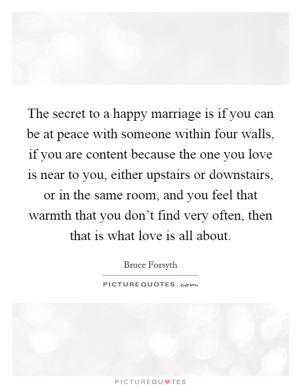 The secret to a happy marriage is if you can be at peace with someone within four walls, if you are content because the one you love is near to you, either upstairs or downstairs, or in the same room, and you feel that warmth that you don't find very often, then that is what love is all about Picture Quote #1