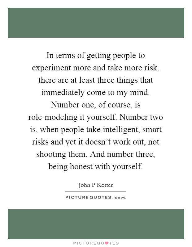 In terms of getting people to experiment more and take more risk, there are at least three things that immediately come to my mind. Number one, of course, is role-modeling it yourself. Number two is, when people take intelligent, smart risks and yet it doesn't work out, not shooting them. And number three, being honest with yourself Picture Quote #1
