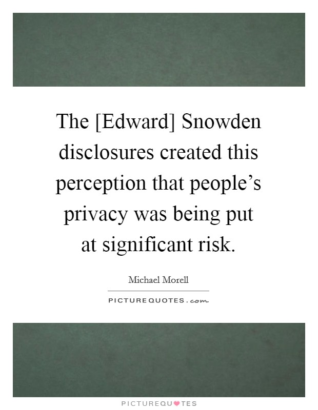 The [Edward] Snowden disclosures created this perception that people's privacy was being put at significant risk Picture Quote #1