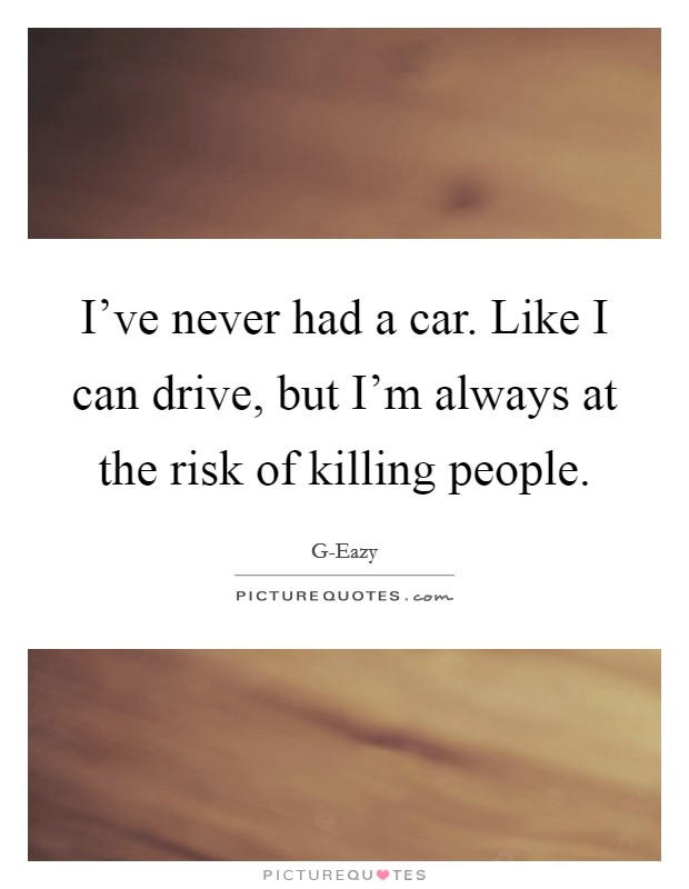 I've never had a car. Like I can drive, but I'm always at the risk of killing people. Picture Quote #1