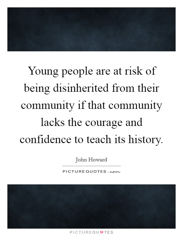 Young people are at risk of being disinherited from their community if that community lacks the courage and confidence to teach its history Picture Quote #1