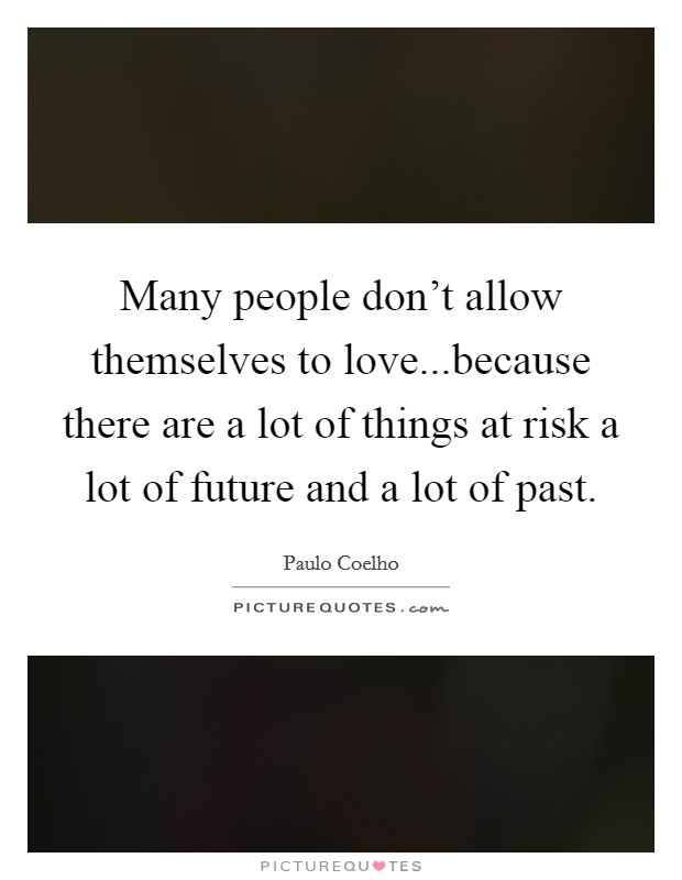 Many people don't allow themselves to love...because there are a lot of things at risk a lot of future and a lot of past Picture Quote #1