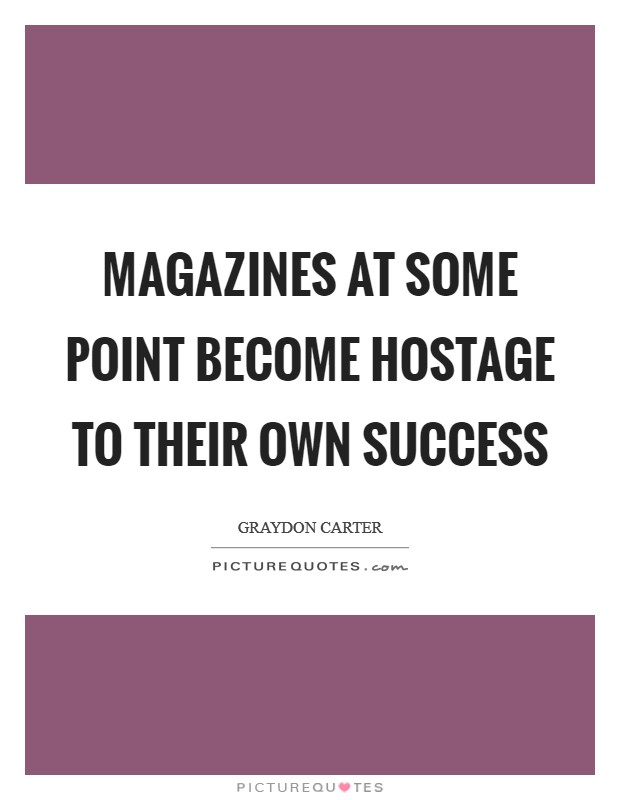 Magazines at some point become hostage to their own success Picture Quote #1