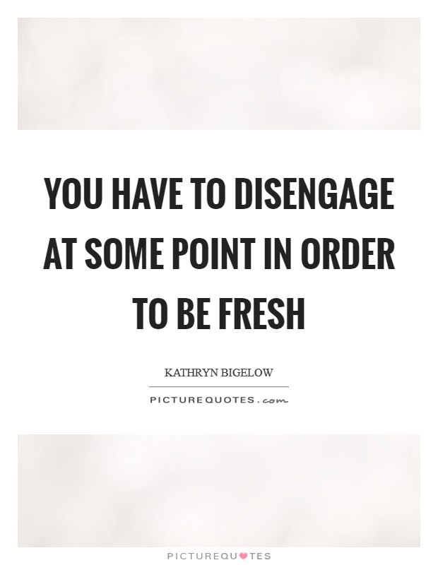 You have to disengage at some point in order to be fresh Picture Quote #1