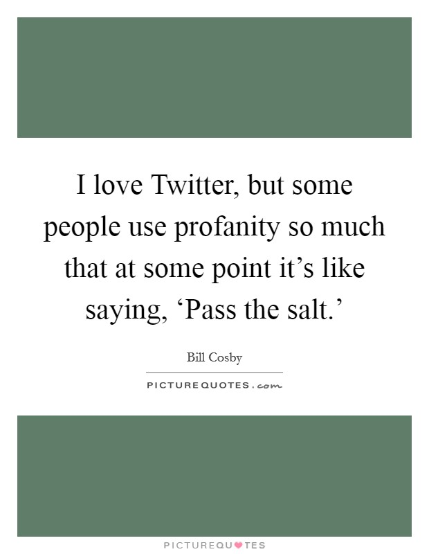 I love Twitter, but some people use profanity so much that at some point it's like saying, 'Pass the salt.' Picture Quote #1