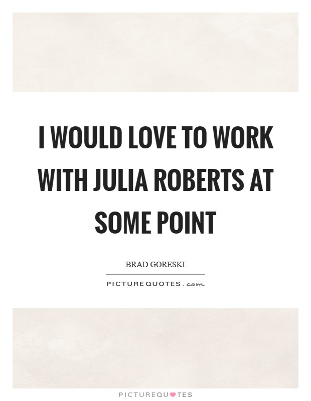 I would love to work with Julia Roberts at some point Picture Quote #1