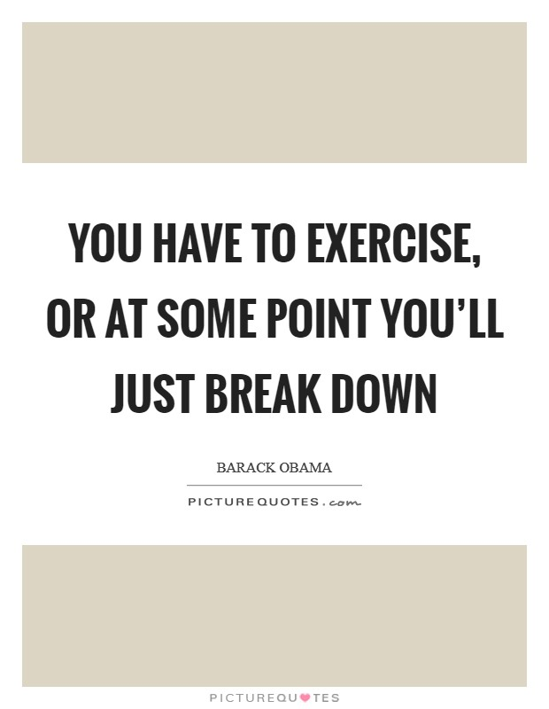 You have to exercise, or at some point you'll just break down Picture Quote #1