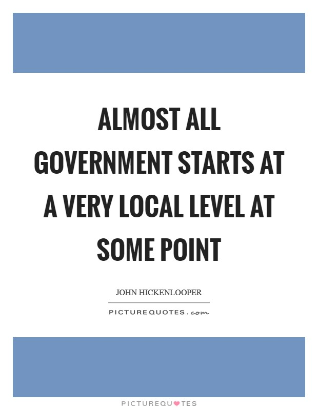 Almost all government starts at a very local level at some point Picture Quote #1