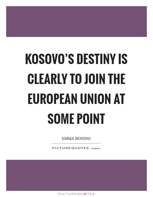 Kosovo's destiny is clearly to join the European Union at some point Picture Quote #1