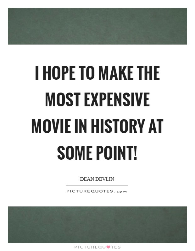 I hope to make the most expensive movie in history at some point! Picture Quote #1