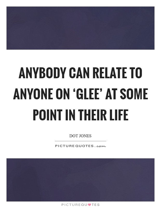 Anybody can relate to anyone on 'Glee' at some point in their life Picture Quote #1