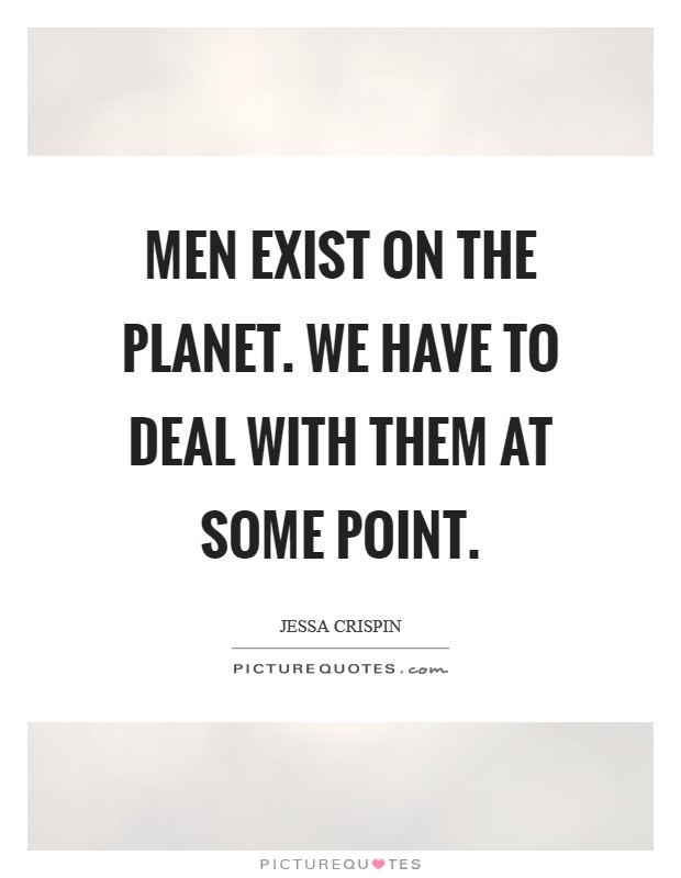 Men exist on the planet. We have to deal with them at some point Picture Quote #1