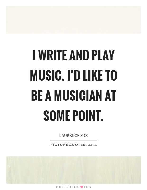 I write and play music. I'd like to be a musician at some point. Picture Quote #1