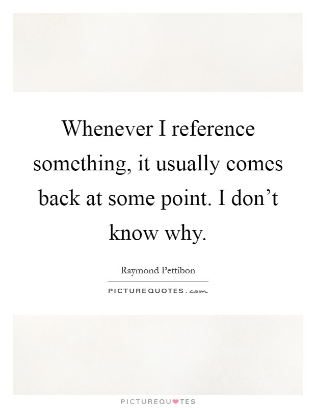 Whenever I reference something, it usually comes back at some point. I don't know why Picture Quote #1