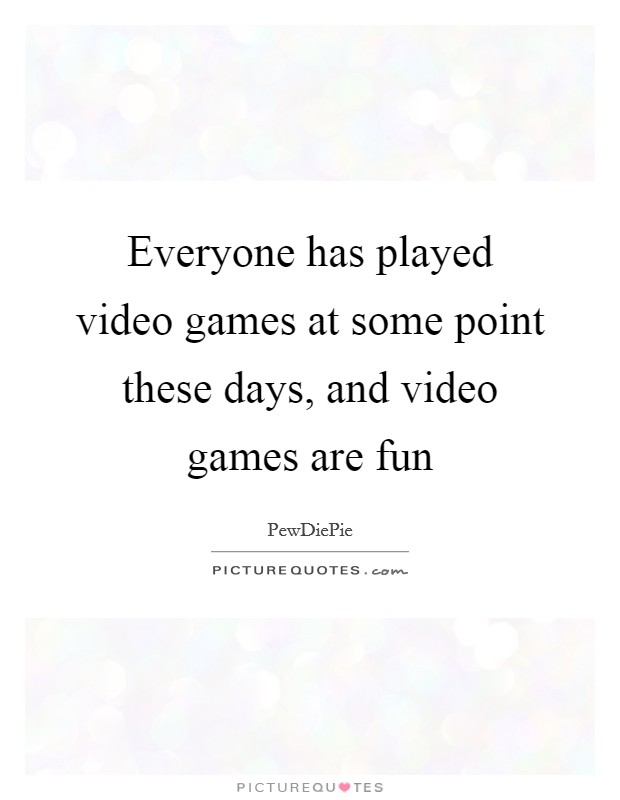 Everyone has played video games at some point these days, and video games are fun Picture Quote #1