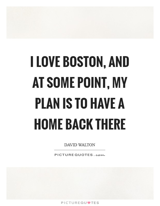 I love Boston, and at some point, my plan is to have a home back there Picture Quote #1
