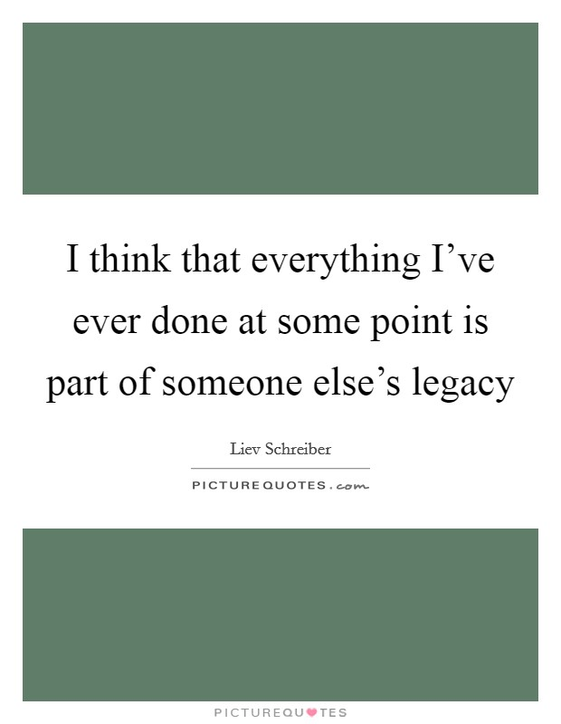 I think that everything I've ever done at some point is part of someone else's legacy Picture Quote #1