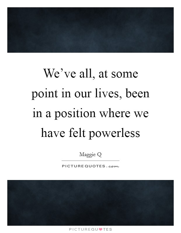 We've all, at some point in our lives, been in a position where we have felt powerless Picture Quote #1