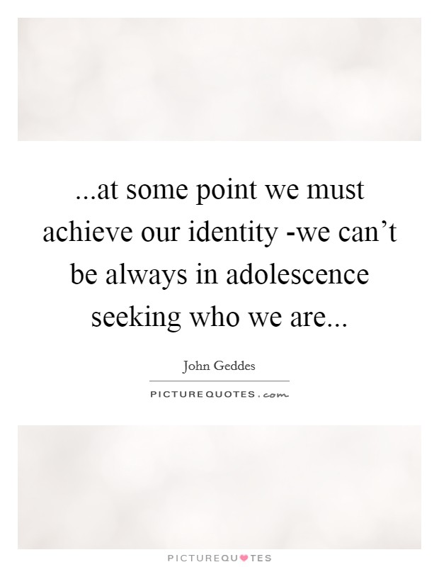 ...at some point we must achieve our identity -we can't be always in adolescence seeking who we are Picture Quote #1