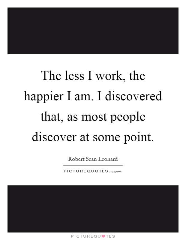 The less I work, the happier I am. I discovered that, as most people discover at some point Picture Quote #1