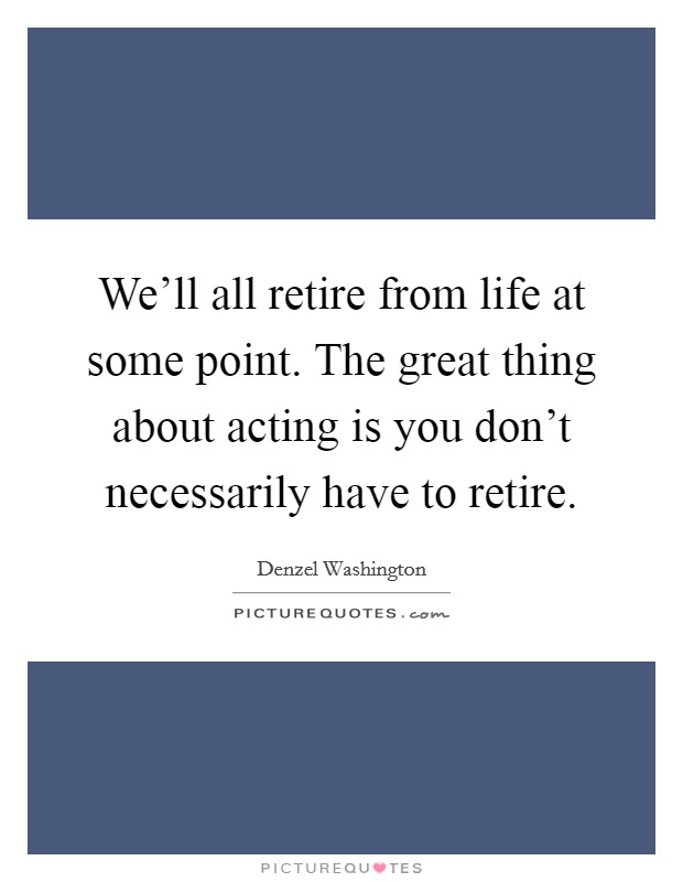 We'll all retire from life at some point. The great thing about acting is you don't necessarily have to retire Picture Quote #1