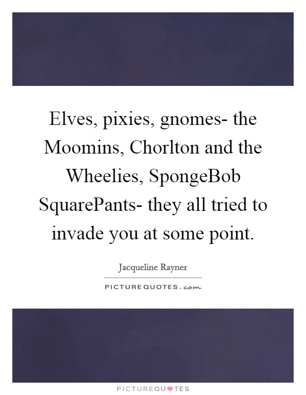 Elves, pixies, gnomes- the Moomins, Chorlton and the Wheelies, SpongeBob SquarePants- they all tried to invade you at some point Picture Quote #1