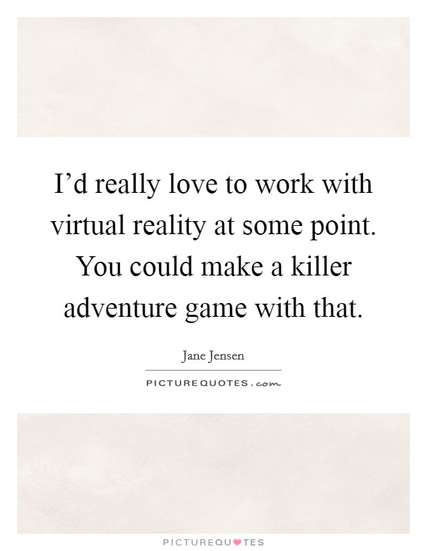 I'd really love to work with virtual reality at some point. You could make a killer adventure game with that Picture Quote #1