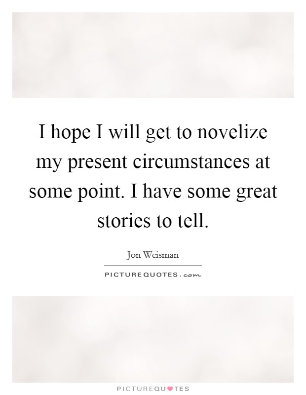 I hope I will get to novelize my present circumstances at some point. I have some great stories to tell Picture Quote #1