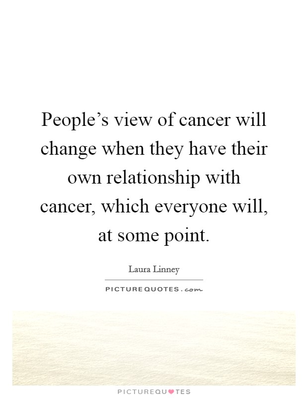 People's view of cancer will change when they have their own relationship with cancer, which everyone will, at some point Picture Quote #1